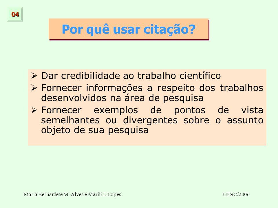 Maria Bernardete M. Alves e Marili I. LopesUFSC/2006 Por quê usar citação? Dar credibilidade ao trabalho científico Fornecer informações a respeito do