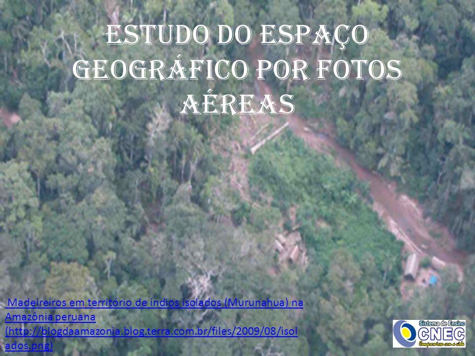 ESTUDO DO ESPAÇO GEOGRÁFICO POR FOTOS AÉREAS Madeireiros em território de índios isolados ( Madeireiros em território de índios isolados (Murunahua) na Amazônia peruana na Amazônia peruana (http://blogdaamazonia.blog.terra.com.br/files/2009/08/isol ados.png)