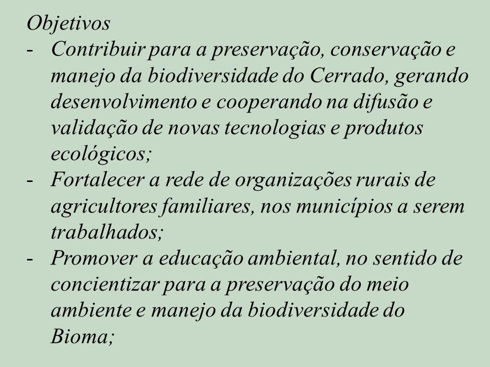 Objetivos -Contribuir para a preservação, conservação e manejo da biodiversidade do Cerrado, gerando desenvolvimento e cooperando na difusão e validação de novas tecnologias e produtos ecológicos; -Fortalecer a rede de organizações rurais de agricultores familiares, nos municípios a serem trabalhados; -Promover a educação ambiental, no sentido de concientizar para a preservação do meio ambiente e manejo da biodiversidade do Bioma;