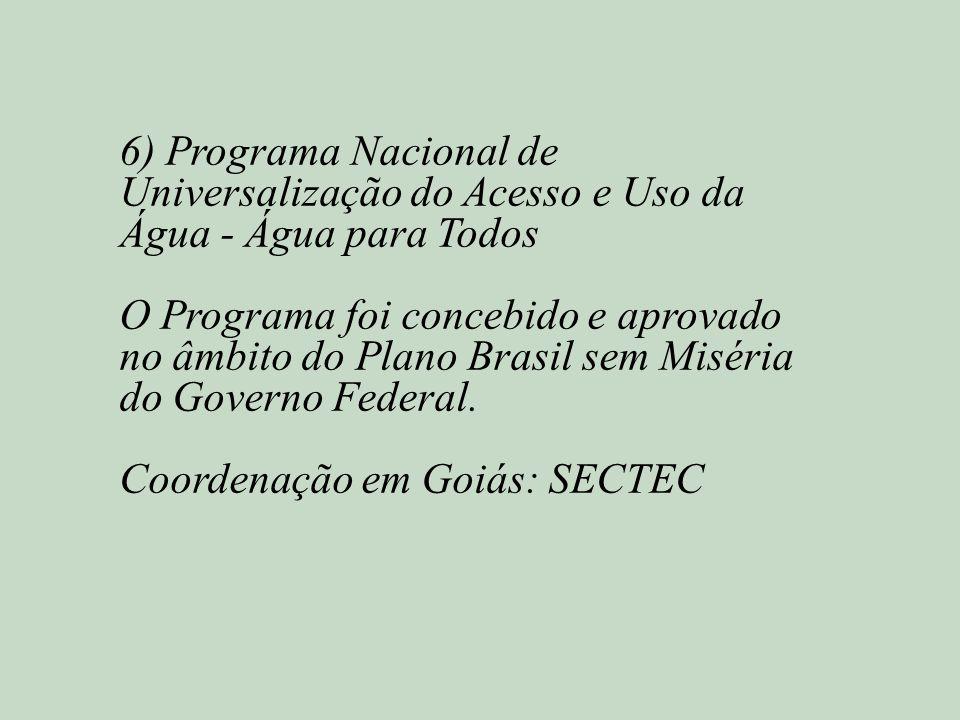 6) Programa Nacional de Universalização do Acesso e Uso da Água - Água para Todos O Programa foi concebido e aprovado no âmbito do Plano Brasil sem Miséria do Governo Federal.