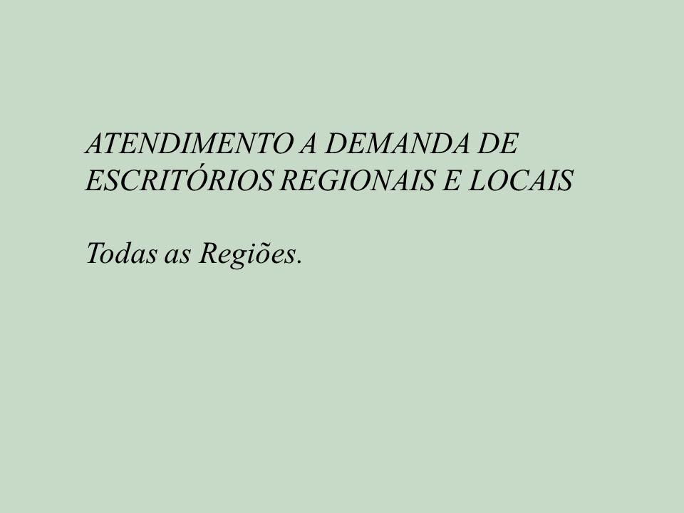 ATENDIMENTO A DEMANDA DE ESCRITÓRIOS REGIONAIS E LOCAIS Todas as Regiões.