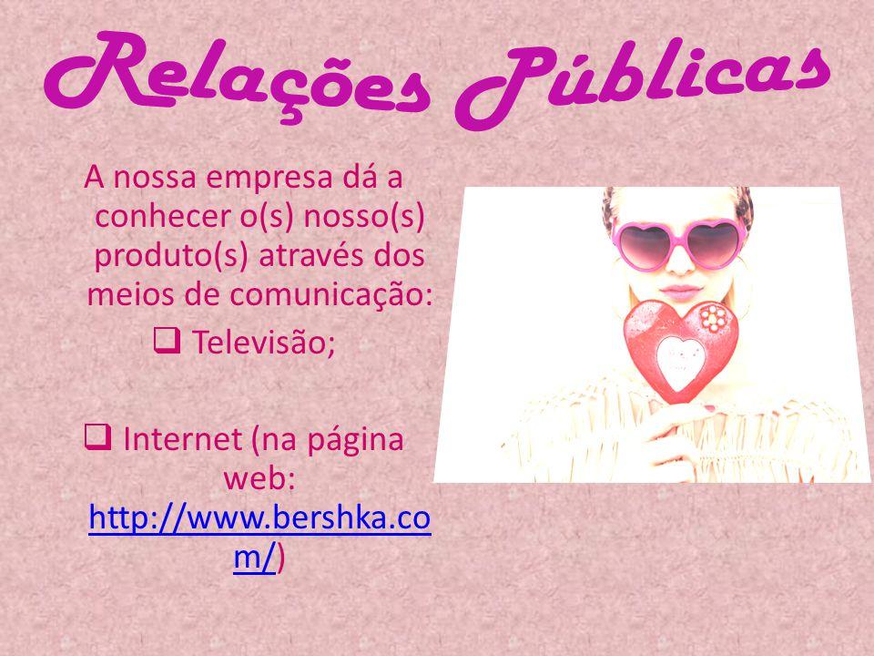 A nossa empresa dá a conhecer o(s) nosso(s) produto(s) através dos meios de comunicação: Televisão; Internet (na página web: http://www.bershka.co m/)