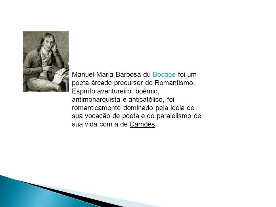 Manuel Maria Barbosa du Bocage foi um poeta árcade precursor do Romantismo. Espírito aventureiro, boêmio, antimonarquista e anticatólico, foi romantic