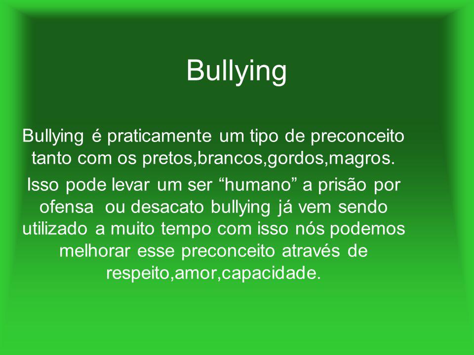 Bullying Bullying é praticamente um tipo de preconceito tanto com os pretos,brancos,gordos,magros. Isso pode levar um ser humano a prisão por ofensa o