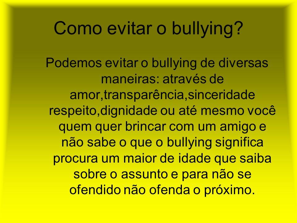 Como evitar o bullying? Podemos evitar o bullying de diversas maneiras: através de amor,transparência,sinceridade respeito,dignidade ou até mesmo você