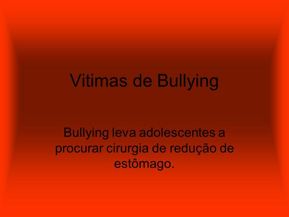 Vitimas de Bullying Bullying leva adolescentes a procurar cirurgia de redução de estômago.