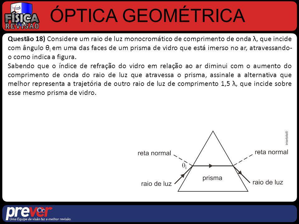 ÓPTICA GEOMÉTRICA Questão 18) Resolução: De acordo com o enunciado: Aumenta f diminui n diminui, logo o vidro passa a ter uma menor diferença de índice de refração em relação ao meio externo (ar) menor desvio da luz (tanto na entrada quanto na saída da luz do prisma).