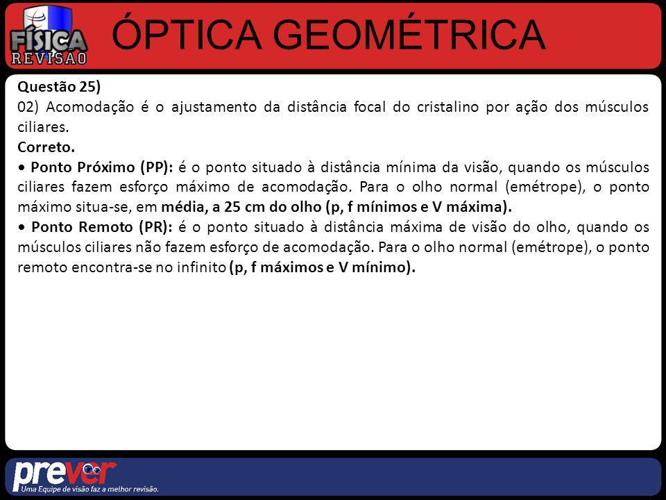 ÓPTICA GEOMÉTRICA Questão 25) 04) O cristalino funciona como uma lente convergente e forma uma imagem real, invertida e diminuída sobre a retina.