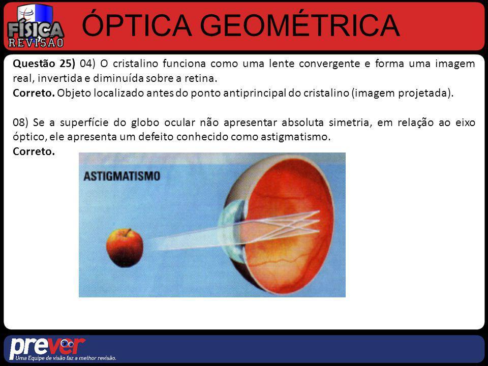 ÓPTICA GEOMÉTRICA Questão 25) 04) O cristalino funciona como uma lente convergente e forma uma imagem real, invertida e diminuída sobre a retina. Corr