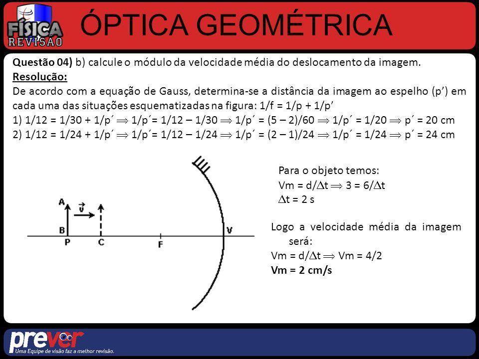 ÓPTICA GEOMÉTRICA Questão 04) b) calcule o módulo da velocidade média do deslocamento da imagem. Resolução: De acordo com a equação de Gauss, determin