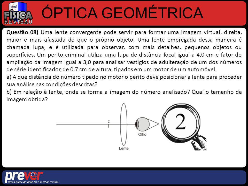 ÓPTICA GEOMÉTRICA Questão 08) a) A que distância do número tipado no motor o perito deve posicionar a lente para proceder sua análise nas condições descritas.