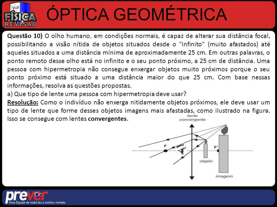 ÓPTICA GEOMÉTRICA Questão 10) b) Supondo que o ponto próximo de um hipermétrope esteja a 100 cm de seus olhos, determine, em valor e em sinal, quantos graus devem ter os óculos dessa pessoa para que ela veja um objeto a 25 cm de distância.