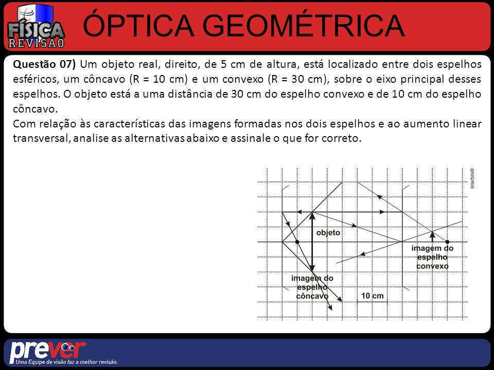 ÓPTICA GEOMÉTRICA Questão 07) Um objeto real, direito, de 5 cm de altura, está localizado entre dois espelhos esféricos, um côncavo (R = 10 cm) e um c
