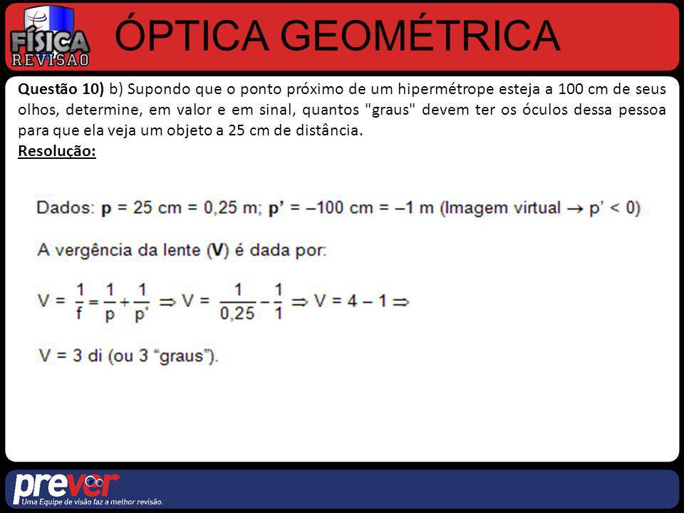 ÓPTICA GEOMÉTRICA Questão 10) b) Supondo que o ponto próximo de um hipermétrope esteja a 100 cm de seus olhos, determine, em valor e em sinal, quantos