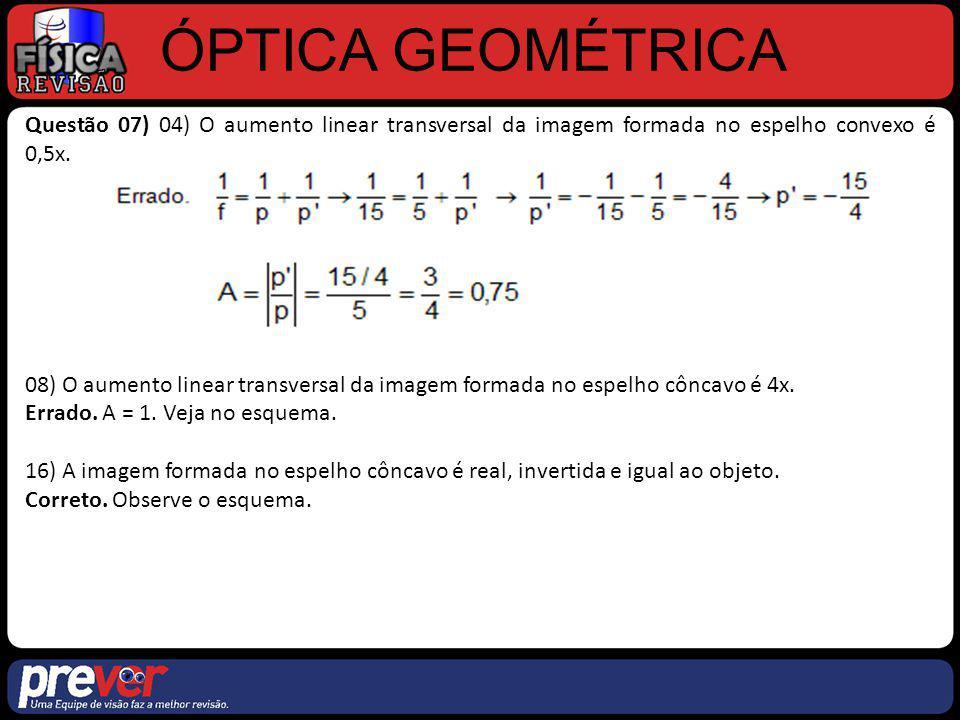 ÓPTICA GEOMÉTRICA Questão 07) 04) O aumento linear transversal da imagem formada no espelho convexo é 0,5x. 08) O aumento linear transversal da imagem