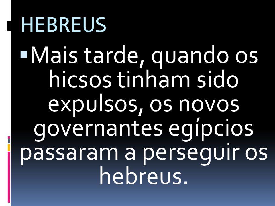 HEBREUS Mais tarde, quando os hicsos tinham sido expulsos, os novos governantes egípcios passaram a perseguir os hebreus.
