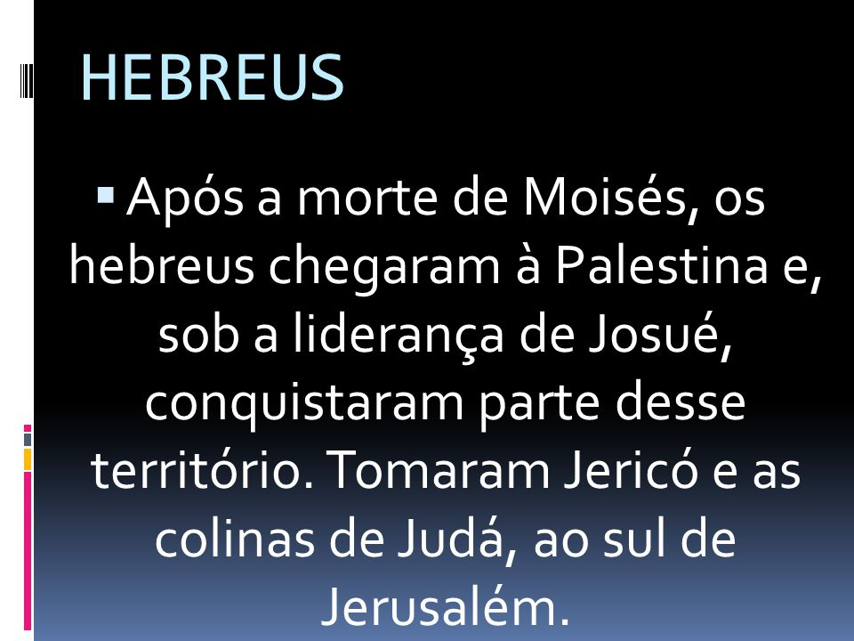 Após a morte de Moisés, os hebreus chegaram à Palestina e, sob a liderança de Josué, conquistaram parte desse território. Tomaram Jericó e as colinas