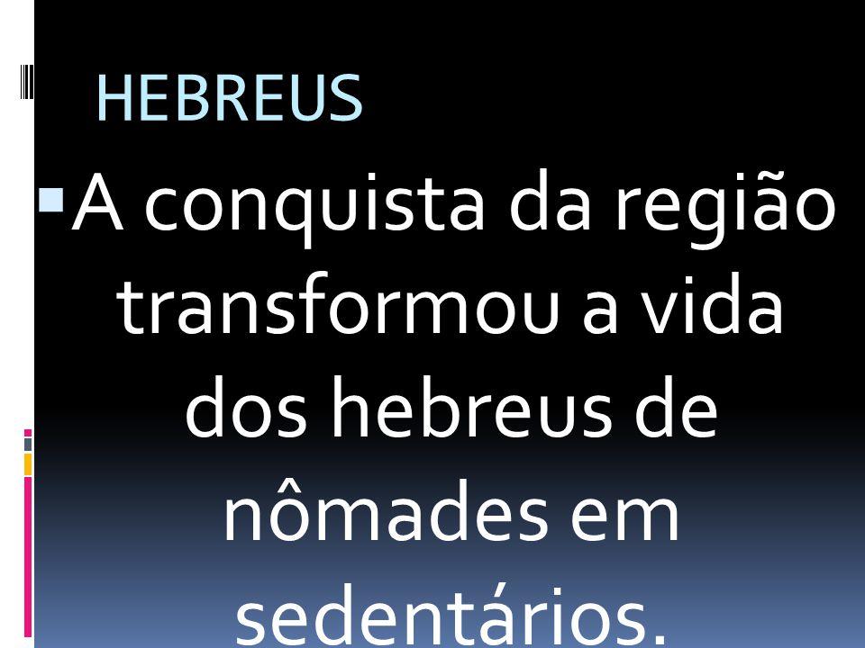 HEBREUS A conquista da região transformou a vida dos hebreus de nômades em sedentários.