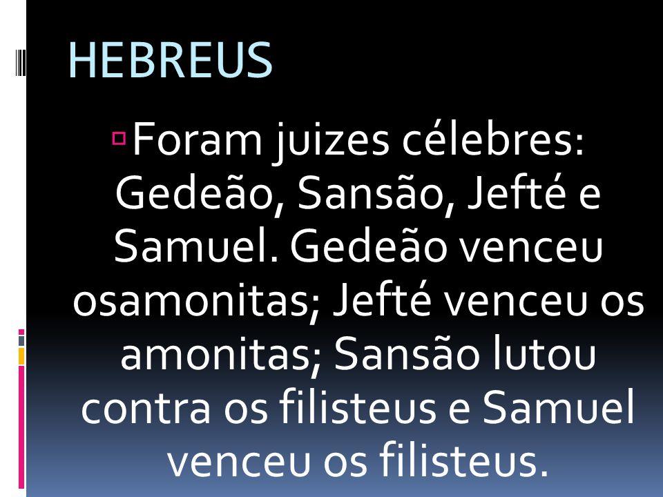 HEBREUS Foram juizes célebres: Gedeão, Sansão, Jefté e Samuel. Gedeão venceu osamonitas; Jefté venceu os amonitas; Sansão lutou contra os filisteus e