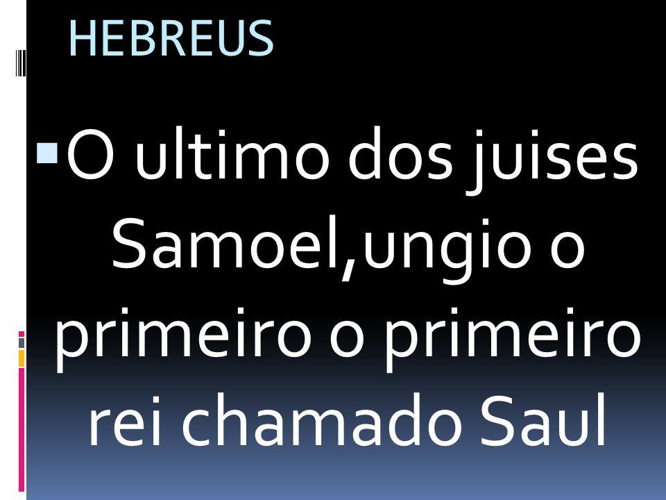 HEBREUS O ultimo dos juises Samoel,ungio o primeiro o primeiro rei chamado Saul