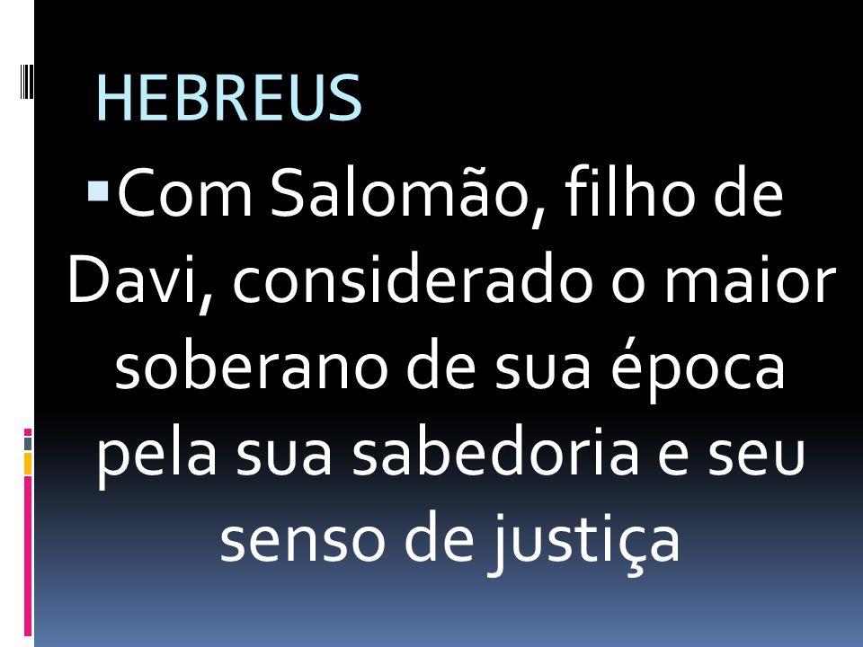 HEBREUS Com Salomão, filho de Davi, considerado o maior soberano de sua época pela sua sabedoria e seu senso de justiça