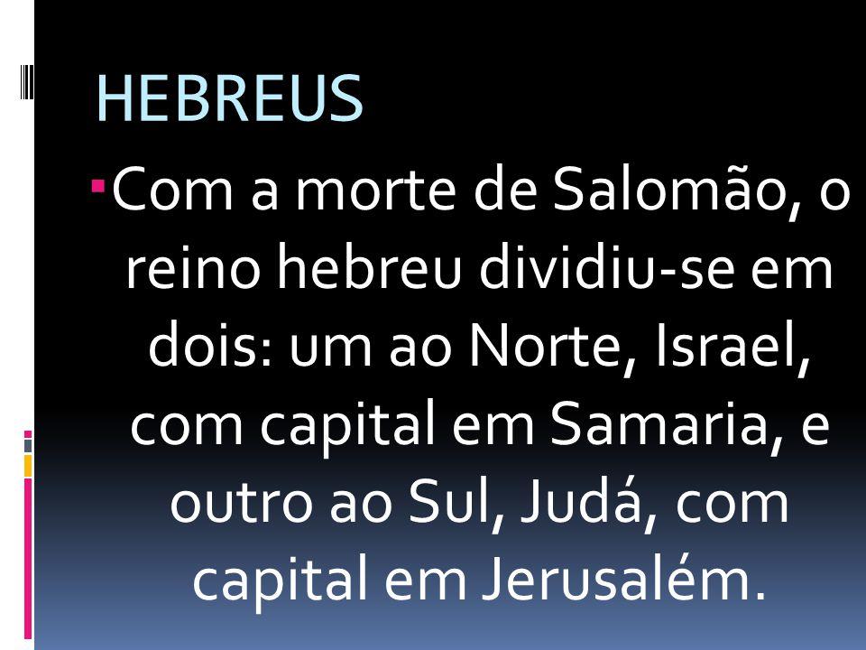 HEBREUS Com a morte de Salomão, o reino hebreu dividiu-se em dois: um ao Norte, Israel, com capital em Samaria, e outro ao Sul, Judá, com capital em J
