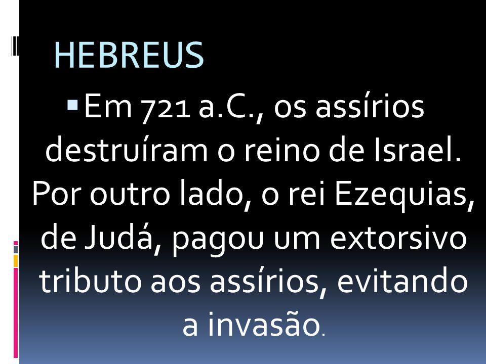 HEBREUS Em 721 a.C., os assírios destruíram o reino de Israel. Por outro lado, o rei Ezequias, de Judá, pagou um extorsivo tributo aos assírios, evita
