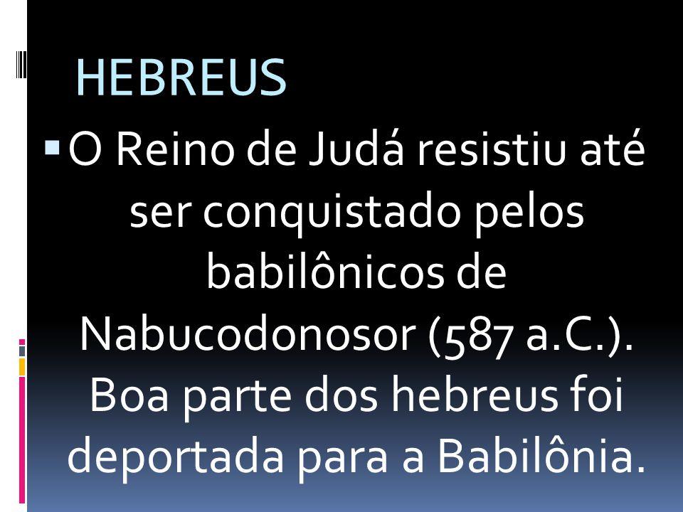 HEBREUS O Reino de Judá resistiu até ser conquistado pelos babilônicos de Nabucodonosor (587 a.C.). Boa parte dos hebreus foi deportada para a Babilô