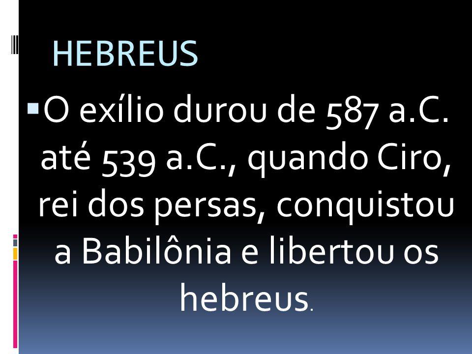 HEBREUS O exílio durou de 587 a.C. até 539 a.C., quando Ciro, rei dos persas, conquistou a Babilônia e libertou os hebreus.