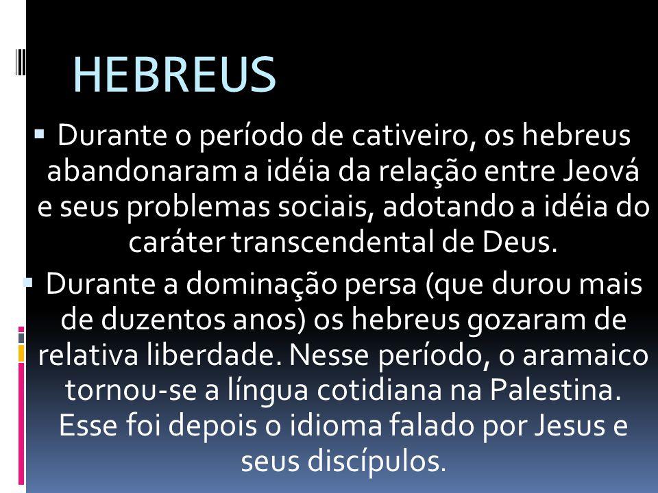 HEBREUS Durante o período de cativeiro, os hebreus abandonaram a idéia da relação entre Jeová e seus problemas sociais, adotando a idéia do caráter tr