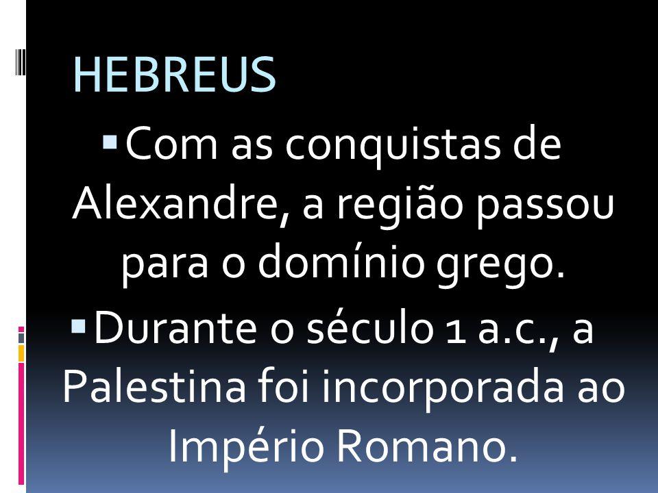 HEBREUS Com as conquistas de Alexandre, a região passou para o domínio grego. Durante o século 1 a.c., a Palestina foi incorporada ao Império Romano.