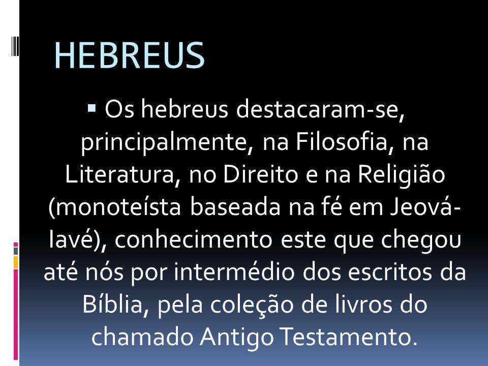 HEBREUS Os hebreus destacaram-se, principalmente, na Filosofia, na Literatura, no Direito e na Religião (monoteísta baseada na fé em Jeová- Iavé), con