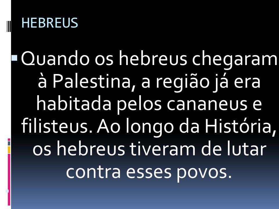 HEBREUS Quando os hebreus chegaram à Palestina, a região já era habitada pelos cananeus e filisteus. Ao longo da História, os hebreus tiveram de lutar