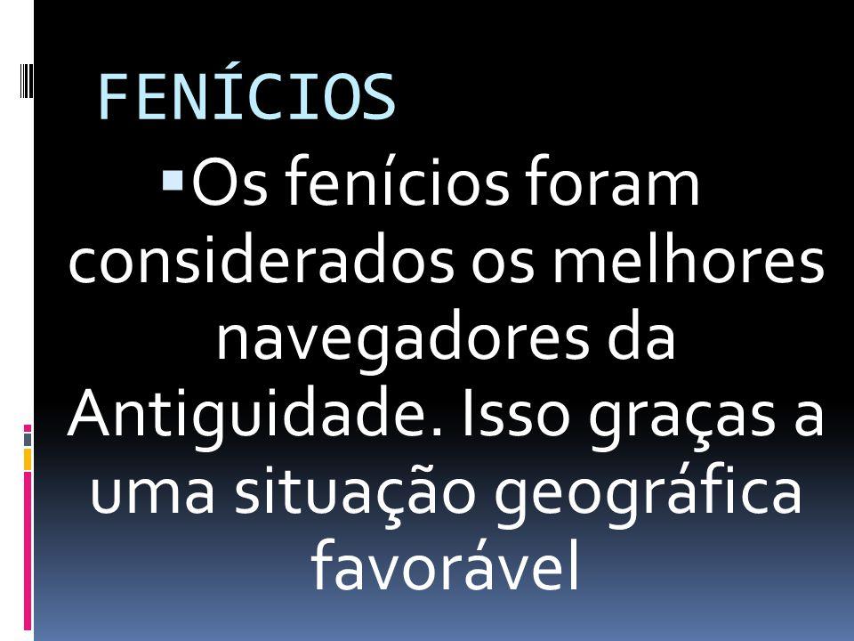 FENÍCIOS Os fenícios foram considerados os melhores navegadores da Antiguidade. Isso graças a uma situação geográfica favorável