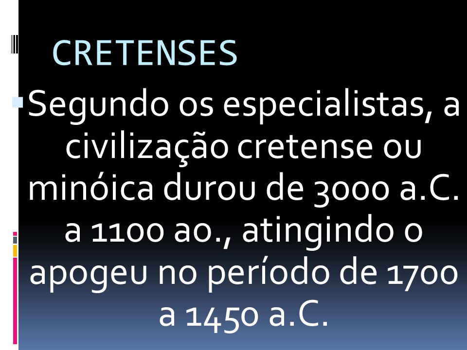 CRETENSES Segundo os especialistas, a civilização cretense ou minóica durou de 3000 a.C. a 1100 ao., atingindo o apogeu no período de 1700 a 1450 a.C.