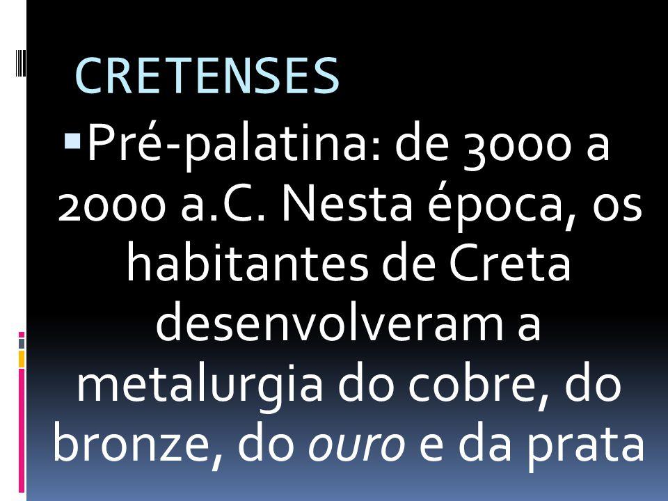 CRETENSES Pré-palatina: de 3000 a 2000 a.C. Nesta época, os habitantes de Creta desenvolveram a metalurgia do cobre, do bronze, do ouro e da prata