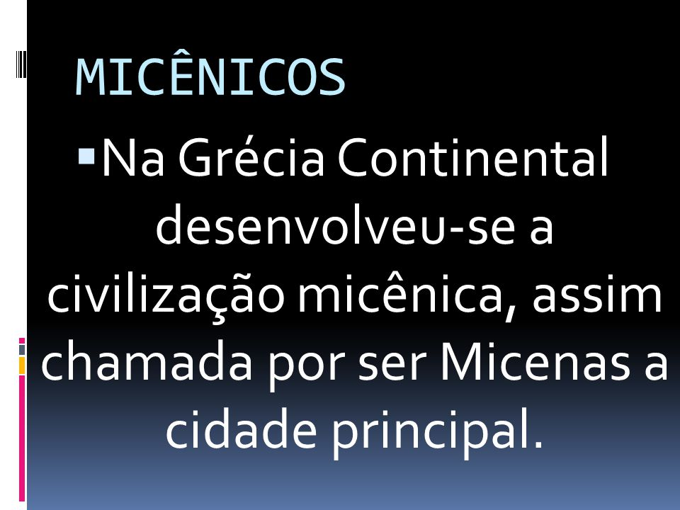 MICÊNICOS Na Grécia Continental desenvolveu-se a civilização micênica, assim chamada por ser Micenas a cidade principal.