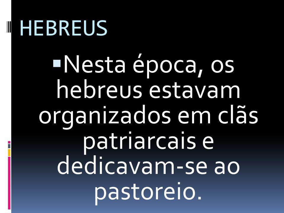 HEBREUS Nesta época, os hebreus estavam organizados em clãs patriarcais e dedicavam-se ao pastoreio.
