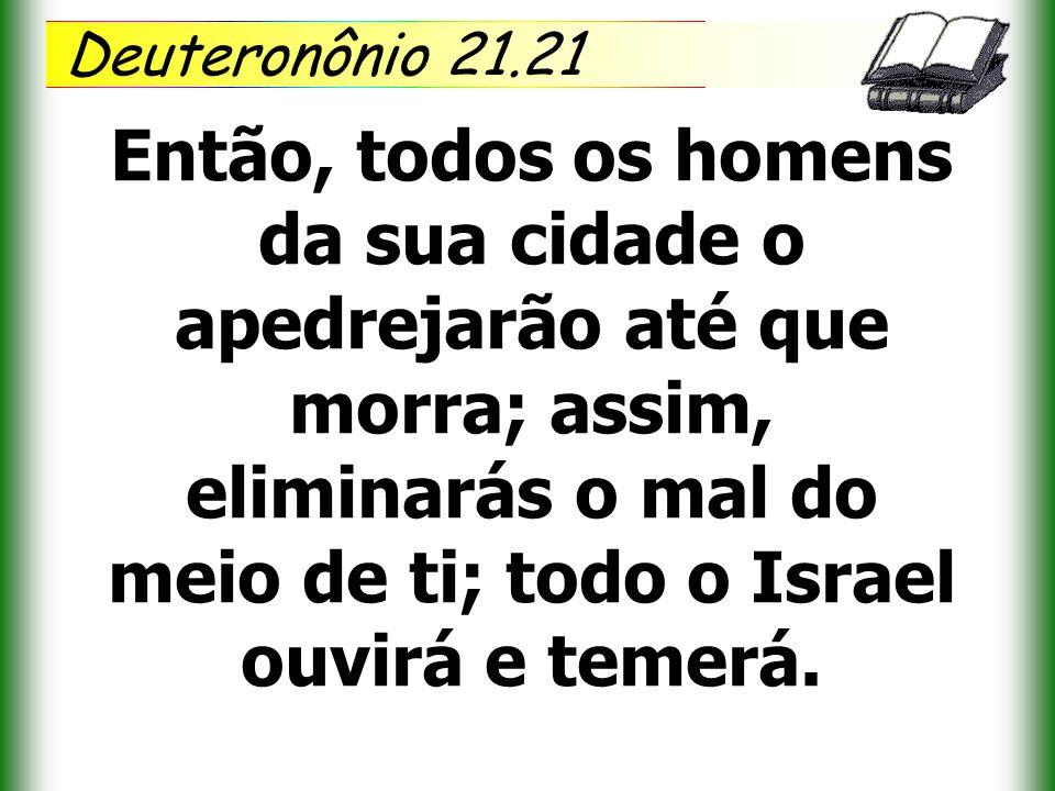 Deuteronônio 21.21 Então, todos os homens da sua cidade o apedrejarão até que morra; assim, eliminarás o mal do meio de ti; todo o Israel ouvirá e tem