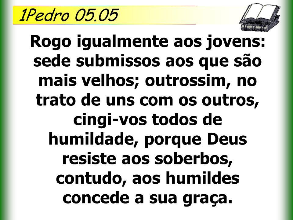1Pedro 05.05 Rogo igualmente aos jovens: sede submissos aos que são mais velhos; outrossim, no trato de uns com os outros, cingi-vos todos de humildad