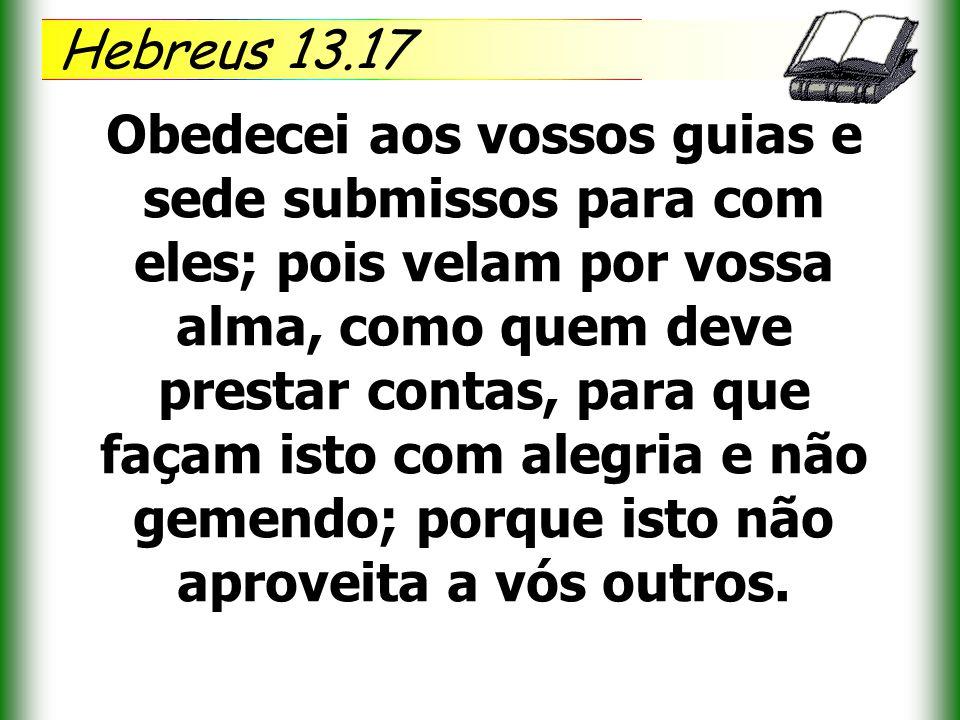 Hebreus 13.17 Obedecei aos vossos guias e sede submissos para com eles; pois velam por vossa alma, como quem deve prestar contas, para que façam isto