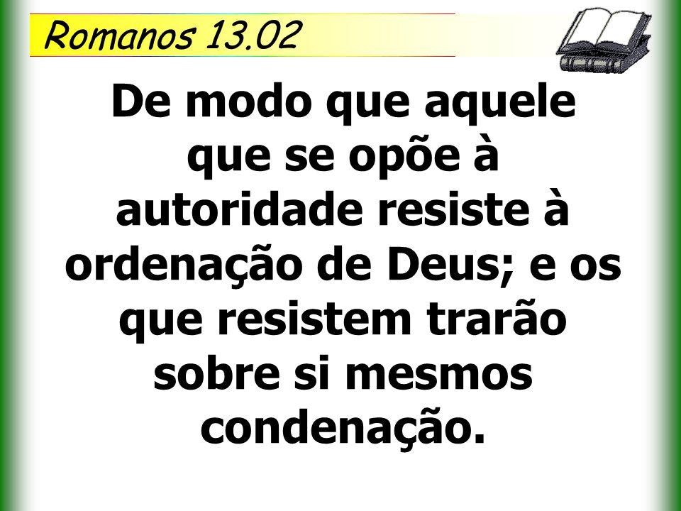 Romanos 13.02 De modo que aquele que se opõe à autoridade resiste à ordenação de Deus; e os que resistem trarão sobre si mesmos condenação.