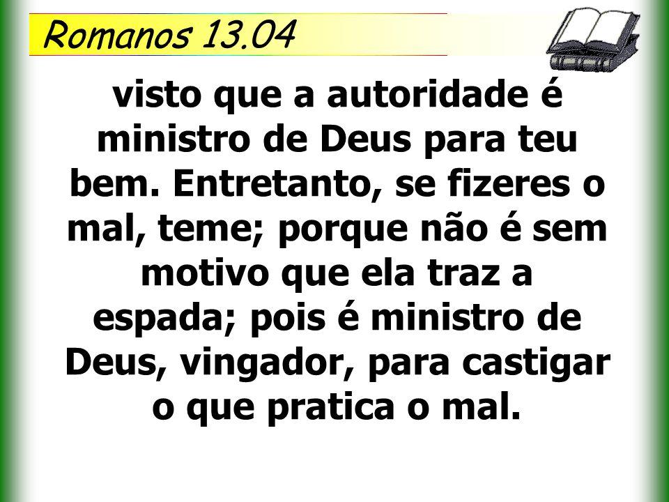 Romanos 13.04 visto que a autoridade é ministro de Deus para teu bem. Entretanto, se fizeres o mal, teme; porque não é sem motivo que ela traz a espad
