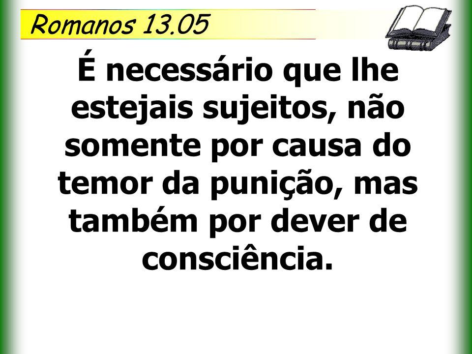 Romanos 13.05 É necessário que lhe estejais sujeitos, não somente por causa do temor da punição, mas também por dever de consciência.