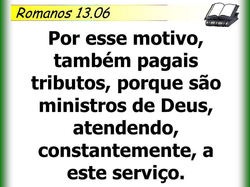 Romanos 13.06 Por esse motivo, também pagais tributos, porque são ministros de Deus, atendendo, constantemente, a este serviço.