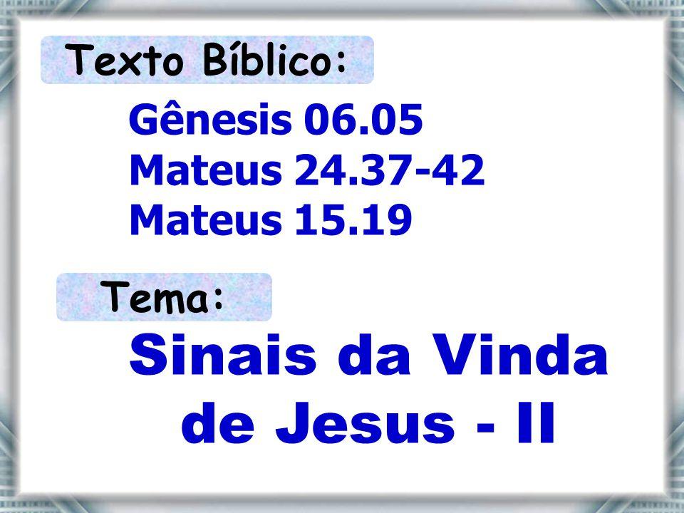 Texto Bíblico: Gênesis 06.05 Mateus 24.37-42 Mateus 15.19 Tema: Sinais da Vinda de Jesus - II