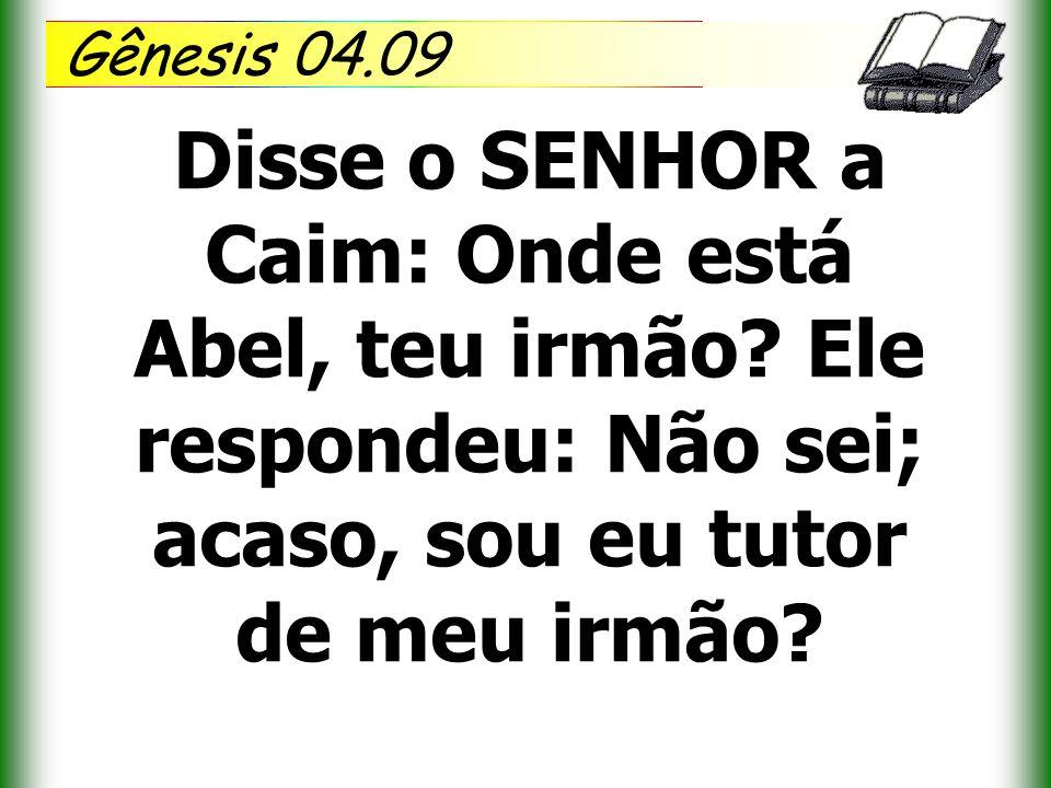 Gênesis 04.09 Disse o SENHOR a Caim: Onde está Abel, teu irmão? Ele respondeu: Não sei; acaso, sou eu tutor de meu irmão?