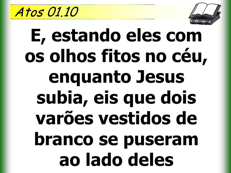 Atos 01.10 E, estando eles com os olhos fitos no céu, enquanto Jesus subia, eis que dois varões vestidos de branco se puseram ao lado deles