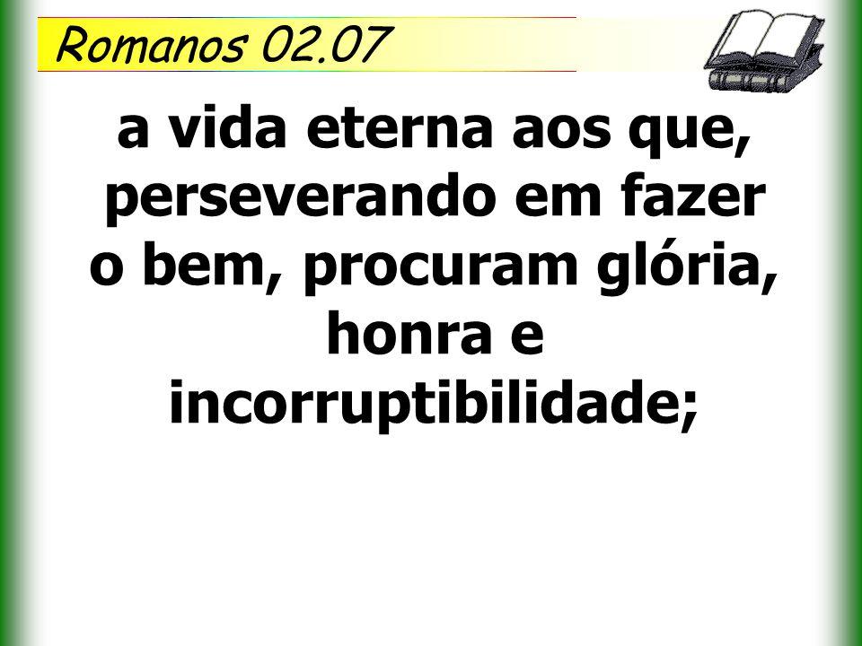 Romanos 02.07 a vida eterna aos que, perseverando em fazer o bem, procuram glória, honra e incorruptibilidade;