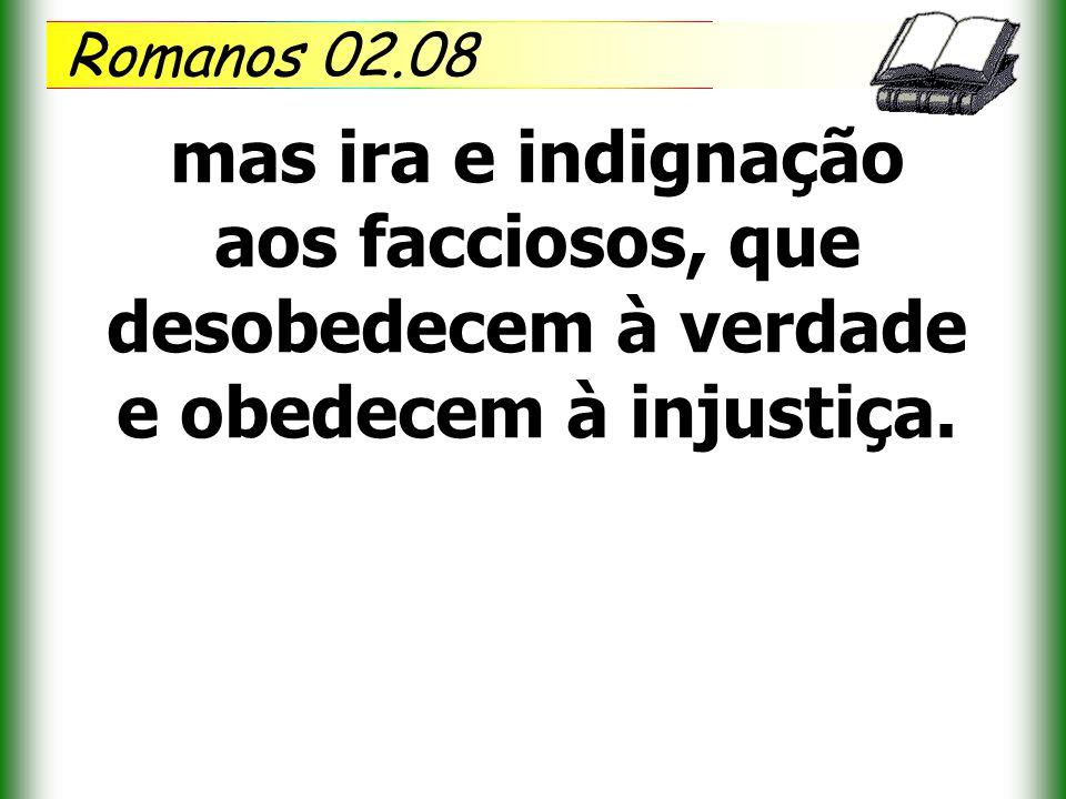 Romanos 02.08 mas ira e indignação aos facciosos, que desobedecem à verdade e obedecem à injustiça.
